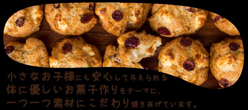 小さなお子様にも安心して与えられる体に優しいお菓子作りをテーマに、一つ一つ素材にこだわり焼き上げています。