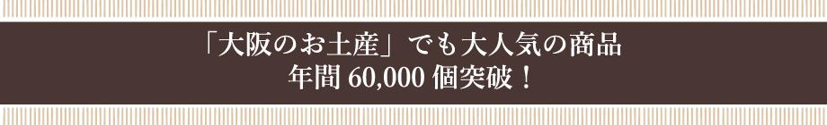 「大阪のお土産」でも大人気の商品 年間60,000個突破!