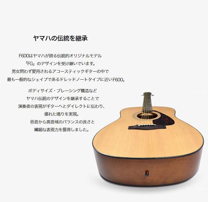 ヤマハの伝統を継承F600はヤマハが誇る伝統的オリジナルモデル 「FG」のデザインを受け継いでいます。 男女問わず愛用されるアコースティックギターの中で 最も一般的なシェイプであるドレッドノートタイプに近いF600。ボディサイズ・ブレーシング構造など ヤマハ伝統のデザインを継承することで 演奏者の表現がギターへとダイレクトに伝わり、 優れた鳴りを実現。 低音から高音域のバランスの良さと 繊細な表現力を獲得しました。