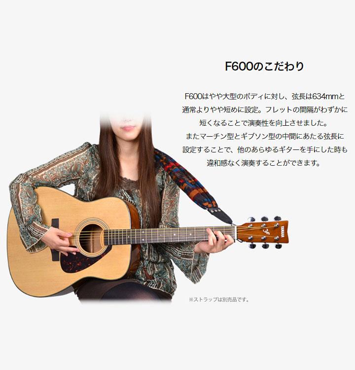 F600のこだわりF600はやや大型のボディに対し、弦長は634mmと 通常よりやや短めに設定。フレットの間隔がわずかに 短くなることで演奏性を向上させました。 またマーチン型とギブソン型の中間にあたる弦長に 設定することで、他のあらゆるギターを手にした時も 違和感なく演奏することができます。