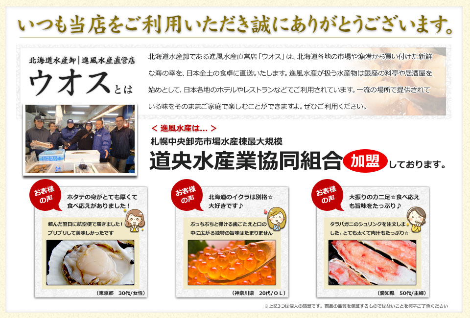 いつも当店をご利用いただきありがとうございます。北海道水産卸直営店「ウオス 進風水産」は、北海道各地の市場や漁港から買い付けた新鮮な海の幸を、日本全土の食卓に直送いたします。「ウオス 進風水産」が扱う水産物は銀座の料亭や居酒屋を始めとして、日本各地のホテルやレストランなどでご利用されています。一流の場所で提供されている味をそのままご家庭で楽しむことができますよ。ぜひご利用ください