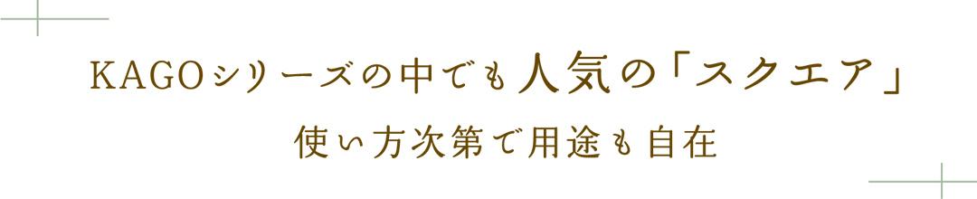 KAGOシリーズの中でも人気の「スクエア」。使い方次第で用途も自在