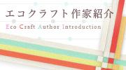 エコクラフト作家紹介 シュゲールおすすめのエコクラフト作家さんとその作品をご紹介します!