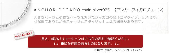 ANCHOR FIGARO chain silver925  【アンカーフィガロチェーン】 大きなパーツと小さなパーツを繋いだフィガロの変形コマタイプ。リズミカルな配置でありながらスッキリとスタイリッシュな雰囲気があります。 長さ、幅のバリエーションはこちらの表をご確認ください。  ●印が在庫のあるものになります。※●から商品ページへリンクしています。