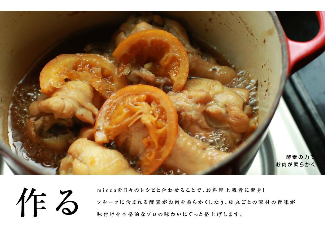 miccaを日々のレシピと合わせることで、お料理上級者に変身!フルーツに含まれる酵素がお肉を柔らかくしたり、皮丸ごとの素材の旨味が味付けを本格的なプロの味わいにぐっと格上げします。