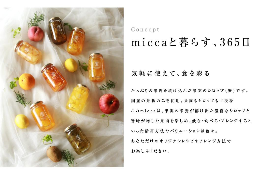 miccaと暮らす、365日 気軽に使えて、食を彩る たっぷりの果肉を漬け込んだ果実のシロップ(蜜)です。国産の果物のみを使用。果肉もシロップも主役なこのmiccaは、果実の栄養が溶け出た濃密なシロップと旨味が増した果肉を楽しめ、飲む・食べる・アレンジするといった活用方法やバリエーションは色々。あなただけのオリジナルレシピやアレンジ方法でお楽しみください。