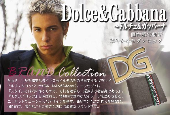 自由で、しかも確実なライフスタイルそのものを提案するブランド、ドルチェ&ガッバーナ(D&G Dolce&Gabbana)。ドルチェ&ガッバーナ(D&G Dolce&Gabbana)のコンセプトは『スタイルとは内にあるもので、それを追求し、選択する者自身である』。『モダンバロック』と呼ばれる、情熱的で華やかなイメージを感じさせる、エレガントでゴージャスなデザインがドルチェ&ガッバーナ(D&G Dolce&Gabbana)の基本。また、ドルチェ&ガッバーナ(D&G Dolce&Gabbana)は斬新で妙なこだわりが特徴的で、例えば、裏地がヒョウ柄のスーツというのは、常人ではなかなか思いつかない発想かも。現代と過去の融合を表現しようとするドルチェ&ガッバーナ(D&G Dolce&Gabbana)の姿勢は、まさに次世代の中心的なメゾンとなろうとしていることを暗示。ドルチェ&ガッバーナ(D&G Dolce&Gabbana)は個性的で、派手なことが好きな方には最適なブランドです。