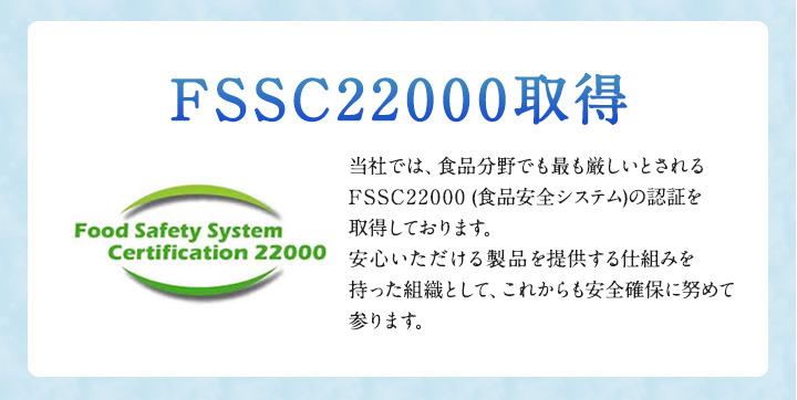 当社では、食品分野でも最も厳しいとされるFSSC22000 (食品安全システム)の認証を取得しております。安心いただける製品を提供する仕組みを持った組織として、これからも安全確保に努めて参ります。