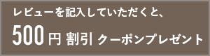 レビュー記入で500円割引クーポン進呈!