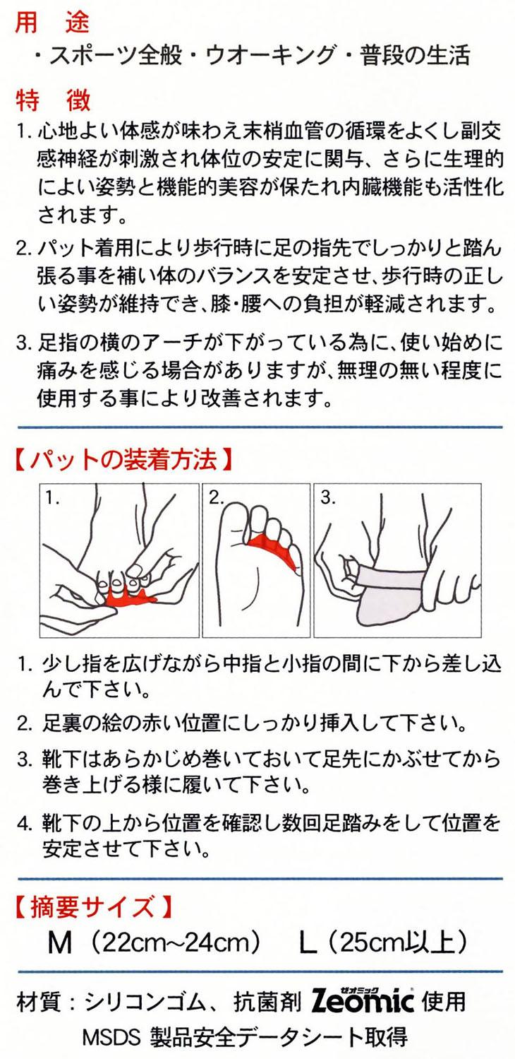 1. 心地よい体感が味わえ末梢血管の循環をよくし副交感神経が刺激され体位の安定に関与、さらに生理的によい姿勢と機能的美容が保たれ内臓機能も活性化されます。2. パット着用により歩行時に足の指先でしっかりと踏ん張る事を補い体のバランスを安定させ、歩行時の正しい姿勢が維持でき、膝・腰への負担が軽減されます。3. 足指の横のアーチが下がっている為に、使い始めに痛みを感じる場合がありますが、無理の無い程度に使用する事により改善されます。