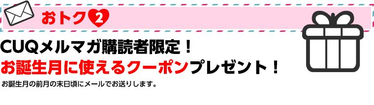 おトク2 CUQメルマガ購読者限定! お誕生月に使えるクーポンプレゼント!