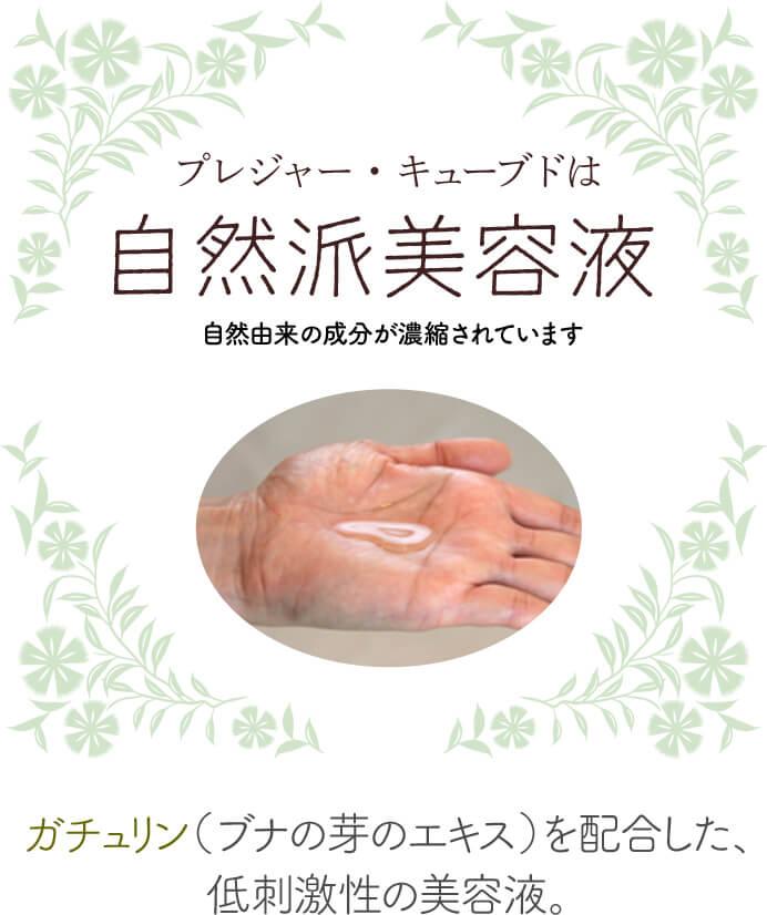 プレジャー・キューブドは 超自然派美容液 自然由来の成分が濃縮されています  ガチュリン(ブナの芽のエキス)を配合した、 低刺激性の美容液。