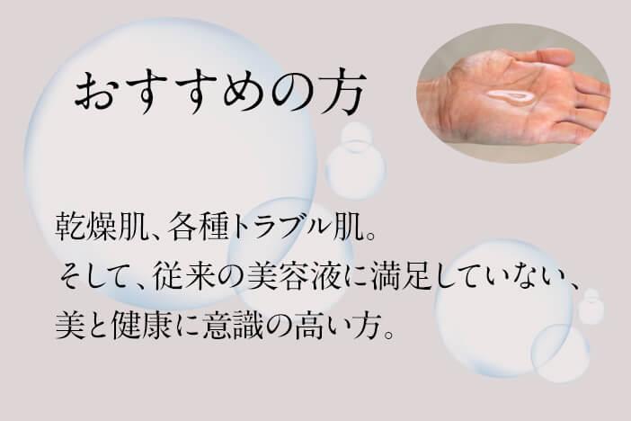 おすすめの方 乾燥肌、各種トラブル肌。 そして、従来の美容液に満足していない、 美と健康に意識の高い方。