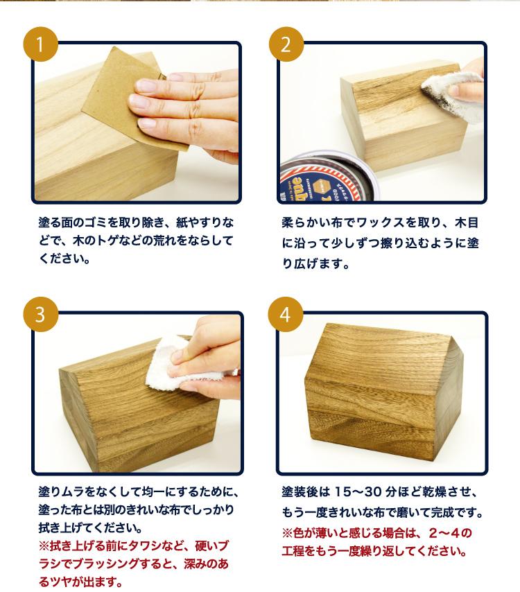 1塗る面のゴミを取り除き、紙やすりなどで、木のトゲなどの荒れをならしてください。2柔らかい布でワックスを取り、木目に沿って少しずつ擦り込むように塗り広げます。 3塗りムラをなくして均一にするために、塗った布とは別のきれいな布でしっかり拭き上げてください。※拭き上げる前にタワシなど、硬いブラシでブラッシングすると、深みのあるツヤが出ます。4塗装後は15~30分ほど乾燥させ、もう一度きれいな布で磨いて完成です。※色が薄いと感じる場合は、2~4の工程をもう一度繰り返してください。