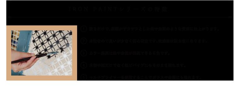 IRON PAINTシリーズの特徴 1 塗るだけで、表面がザラザラとした鉄や金属のような質感に仕上がります。2 水性なので臭いが少なく安心安全です。乾燥後は耐水性になります。3 カラー展開は鉄や金属が表現できる6色です。4 木部や紙だけでなく塩ビパイプにもそのまま塗れます。5 マルチプライマーを使用することでガラスや金属にも塗れます。