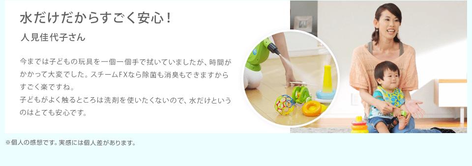水だけだからすごく安心!|今までは子どもの玩具を一個一個手で拭いていましたが、時間がかかって大変でした。スチームFXなら除菌も消臭もできますからすごく楽ですね。子どもがよく触るところは洗剤を使いたくないので、水だけというのはとても安心です。