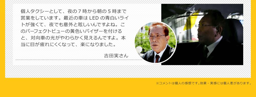 個人タクシーとして、夜の7時から朝の5時まで営業をしています。最近の車はLEDの青白いライトが強くて、夜でも意外と眩しいんですよね。このパーフェクトビューの黄色いバイザーを付けると、対向車の光がやわらかく見えるんですよ。本当に目が疲れにくくなって、楽になりました。|吉田実さん