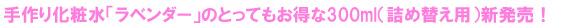 手作り化粧水「ラベンダー」のとってもお得な300ml(詰め替え用)新発売!