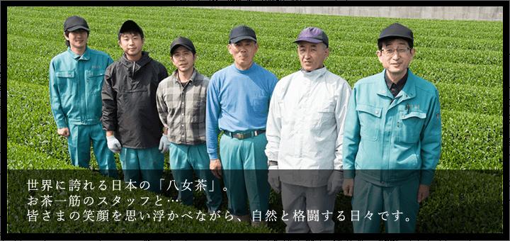 世界に誇れる日本の「八女茶」。お茶一筋のスタッフと…皆さまの笑顔を思い浮かべながら、自然と格闘する日々です。
