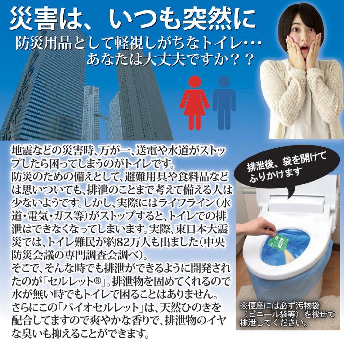 地震などの災害時、万が一、送電や水道がストップしたら困ってしまうのがトイレです。防災のための備えとして、避難用具や食料品などは思いついても、排泄のことまで考えて備える人は少ないようです。しかし、実際にはライフライン(水道・電気・ガス等)がストップすると、トイレでの排泄はできなくなってしまいます。実際、東日本大震災では、トイレ難民が約82万人も出ました(中央防災会議の専門調査会調べ)。そこで、そんな時でも排泄ができるように開発されたのが「セルレット®」。排泄物を固めてくれるので、水が無い時でもトイレで困ることはありません。さらにこの「バイオセルレット」は、天然ひのきを配合してますので爽やかな香りで、排泄物のイヤな臭いも抑えることができます。非常用トイレ バイオセルレット 50回分入。