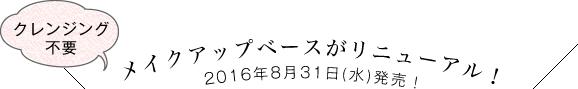 メイクアップベースがリニューアル!クレンジングが不要に!2016年8月31日(水)発売!