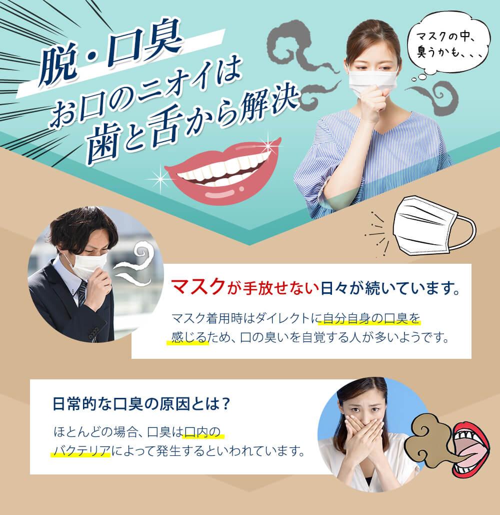 脱・口臭 お口のニオイは歯と舌から解決 マスクが手放せない日々が続いています。マスク着用時はダイレクトに自分自身の口臭を感じるため、口の臭いを自覚する人が多いようです。