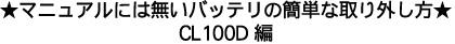 マニュアルには無い、楽なバッテリの取り外し方です/ CL100D編