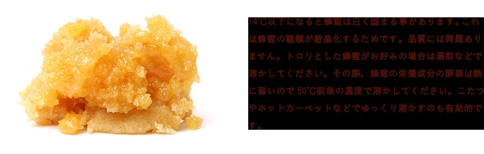 14℃以下になると蜂蜜は白く固まる事があります。これは蜂蜜の糖類が結晶化するためです。品質には問題ありません。トロリとした蜂蜜がお好みの場合は湯煎などで溶かしてください。その際、蜂蜜の栄養成分の酵素は熱に弱いので50℃前後の温度で溶かしてください。こたつやホットカーペットなどでゆっくり溶かすのも有効的です。
