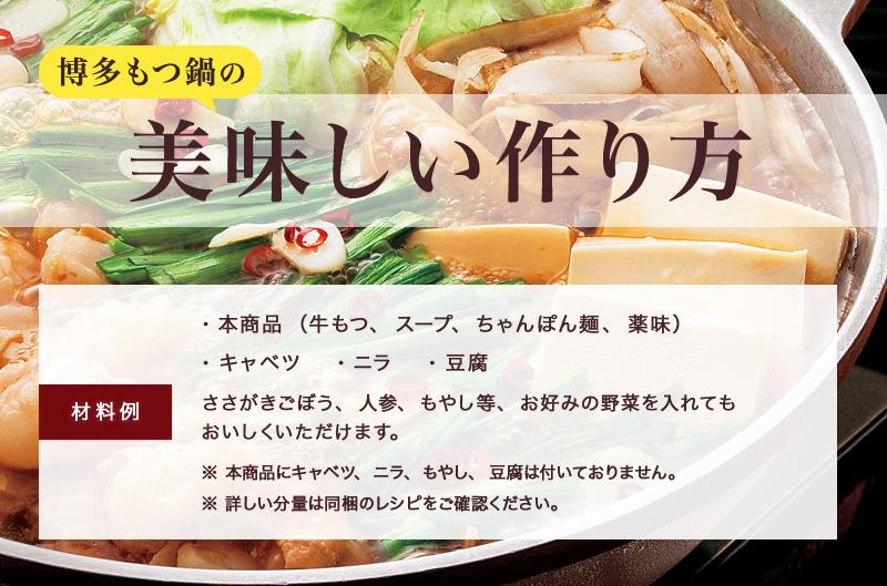博多もつ鍋の美味しい作り方 【材料例】・本商品(牛もつ、スープ、ちゃんぽん麺、薬味) ・キャベツ ・ニラ ・豆腐ささがきごぼう、人参、もやし等、お好みの野菜を入れても おいしくいただけます。※ 本商品にキャベツ、ニラ、もやし、豆腐は付いておりません。 ※ 詳しい分量は同梱のレシピをご確認ください。