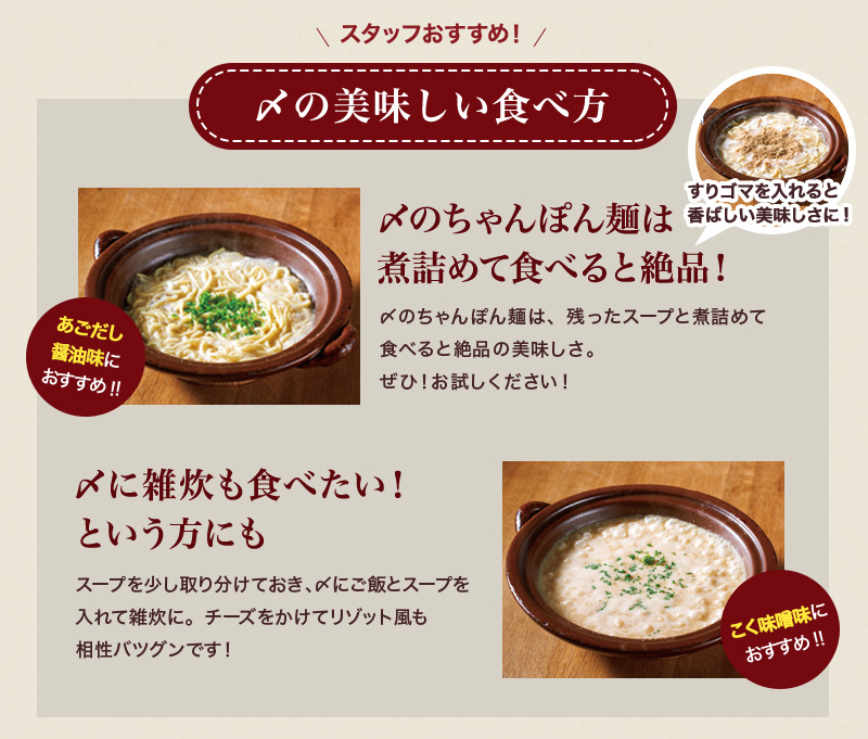 スタッフおすすめ!しめの美味しい食べ方 〆のちゃんぽん麺は煮詰めて食べると絶品!〆のちゃんぽん麺は、残ったスープと煮詰めて 食べると絶品の美味しさ。ぜひ!お試しください! 〆に雑炊も食べたい!という方にもスープを少し取り分けておき、〆にご飯とスープを入れて雑炊に。チーズをかけてリゾット風も相性バツグンです!