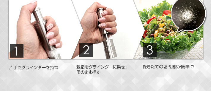 1.片手でグラインダーを持つ。 2.親指をグラインダーに乗せ、そのまま押す 3.挽き立ての塩・胡椒が簡単に!