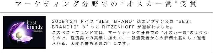 �ޡ����ƥ���ʬ��ǤΥ����������ޡ�2009ǯ2�� �ɥ��� ��BEST BRAND�� ��Υǥ�����ʬ�� ��BEST BRAND10�� �Σ��Ĥ� RITZENHOFF �����Ф�ޤ��������Υ٥��ȥ֥��ɾޤϡ��ޡ����ƥ���ʬ��Ǥ� �ȥ��������ޡɤΤ褦�ʤ�Τǡ��кѳ��Ǥμ��Ӥ˲ä��ơ����̾���Ԥ����ɾ�����ˤ������ͤ�����Τǡ�����̾������ޤΣ��ĤǤ���