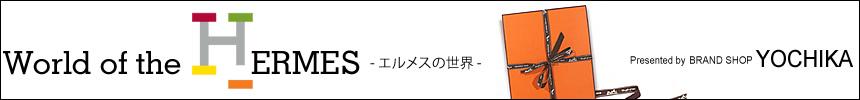 World of the HERMES - エルメスの世界 - Presented by BRAND SHOP YOCHIKA ブランドショップよちか