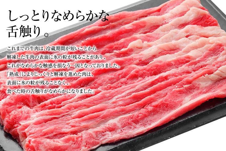 しっとりなめらかな舌触り。これまでの牛肉は、冷蔵期間が短いことから解凍した牛肉の表面に氷の粒が残ることがあり、これがなめらかな触感を損なう一因となっておりました。「熟成」によりじっくりと解凍を進めた肉は、表面に氷の粒が残ることなく、食べた時の舌触りがなめらかになりました。